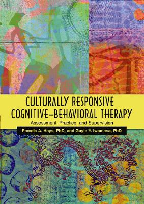 Culturally Responsive Cognitive-behavioral Therapy By Hays, Pamela A., Ph.D. (EDT)/ Iwamasa, Gayle Y. (EDT)/ Hays, Pamela A., Ph.D.